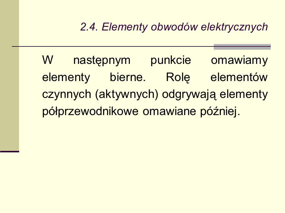 2.4. Elementy obwodów elektrycznych W następnym punkcie omawiamy elementy bierne. Rolę elementów czynnych (aktywnych) odgrywają elementy półprzewodnik