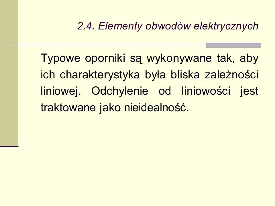 2.4. Elementy obwodów elektrycznych Typowe oporniki są wykonywane tak, aby ich charakterystyka była bliska zależności liniowej. Odchylenie od liniowoś
