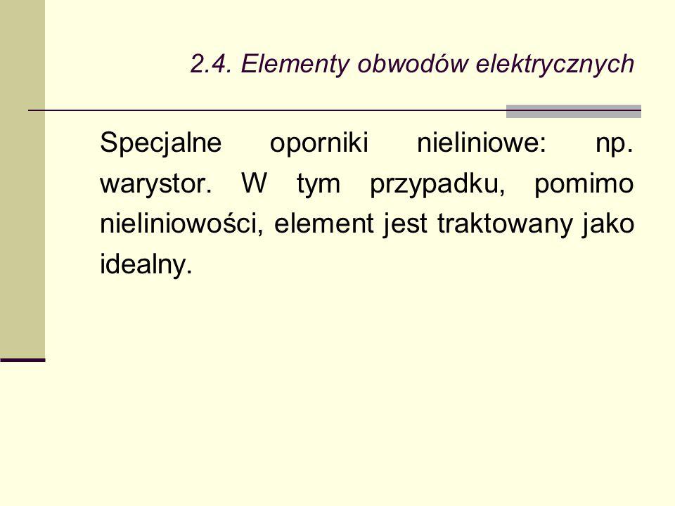 2.4. Elementy obwodów elektrycznych Specjalne oporniki nieliniowe: np. warystor. W tym przypadku, pomimo nieliniowości, element jest traktowany jako i