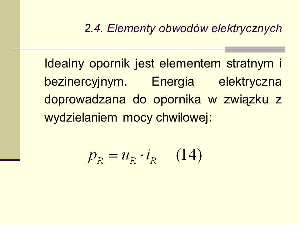 2.4. Elementy obwodów elektrycznych Idealny opornik jest elementem stratnym i bezinercyjnym. Energia elektryczna doprowadzana do opornika w związku z