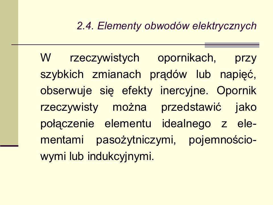 2.4. Elementy obwodów elektrycznych W rzeczywistych opornikach, przy szybkich zmianach prądów lub napięć, obserwuje się efekty inercyjne. Opornik rzec