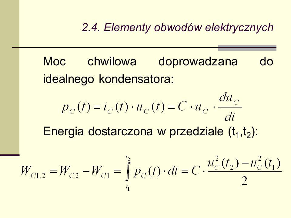 2.4. Elementy obwodów elektrycznych Moc chwilowa doprowadzana do idealnego kondensatora: Energia dostarczona w przedziale (t 1,t 2 ):