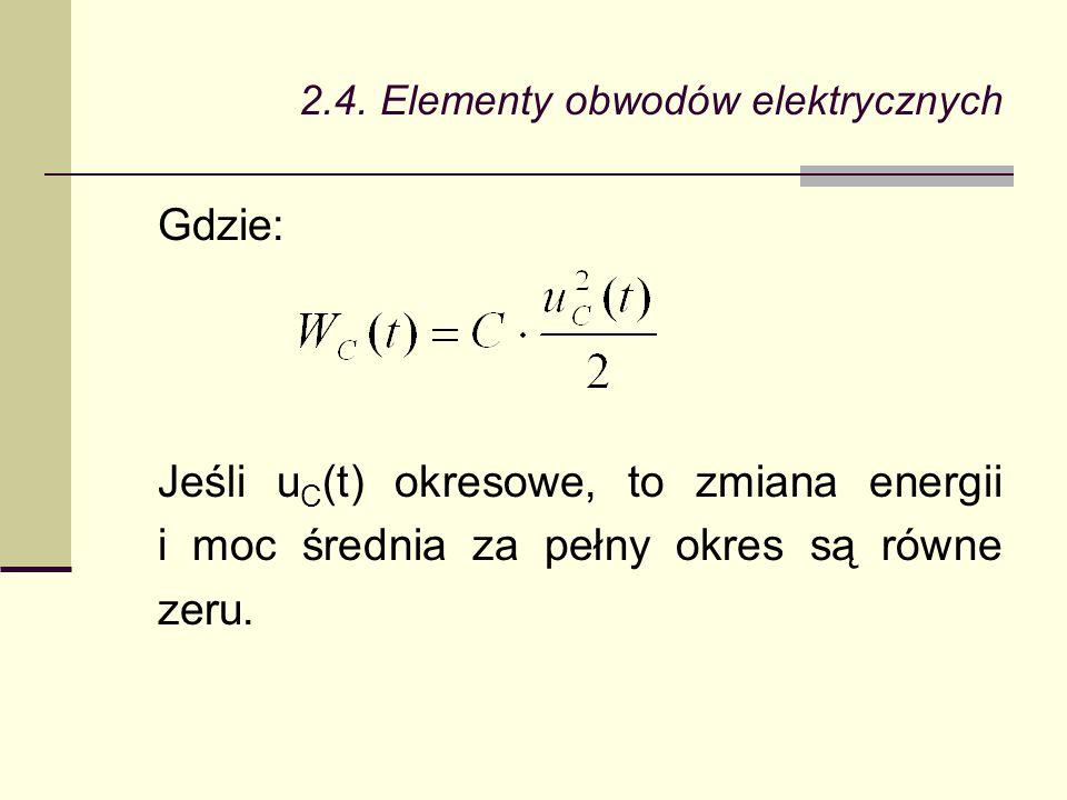 2.4. Elementy obwodów elektrycznych Gdzie: Jeśli u C (t) okresowe, to zmiana energii i moc średnia za pełny okres są równe zeru.