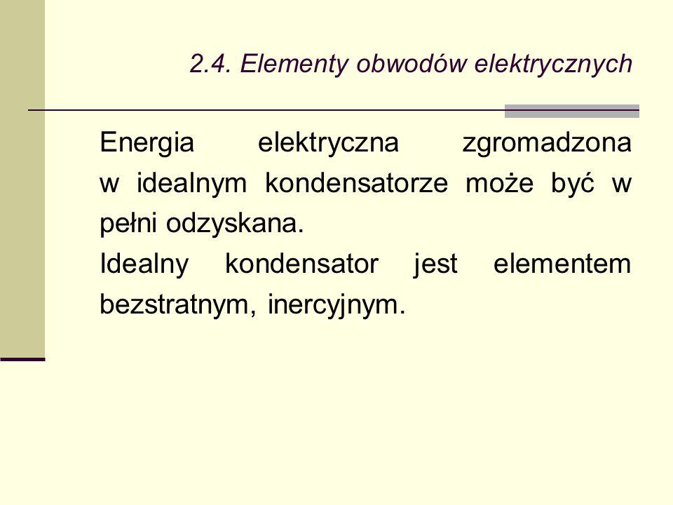 2.4. Elementy obwodów elektrycznych Energia elektryczna zgromadzona w idealnym kondensatorze może być w pełni odzyskana. Idealny kondensator jest elem