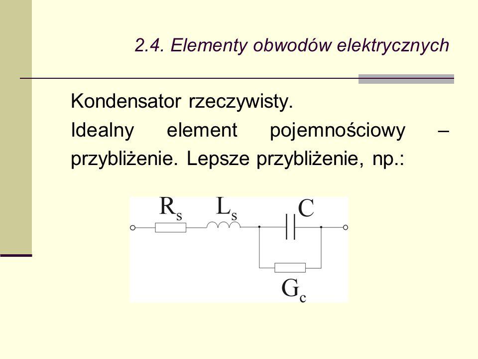 2.4. Elementy obwodów elektrycznych Kondensator rzeczywisty. Idealny element pojemnościowy – przybliżenie. Lepsze przybliżenie, np.: