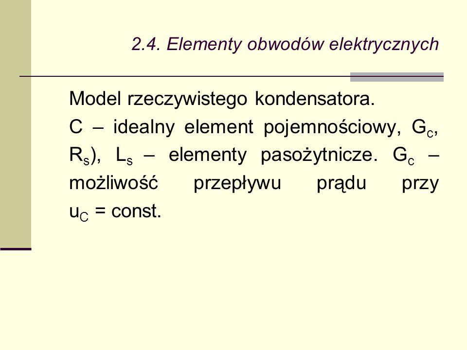 2.4. Elementy obwodów elektrycznych Model rzeczywistego kondensatora. C – idealny element pojemnościowy, G c, R s ), L s – elementy pasożytnicze. G c
