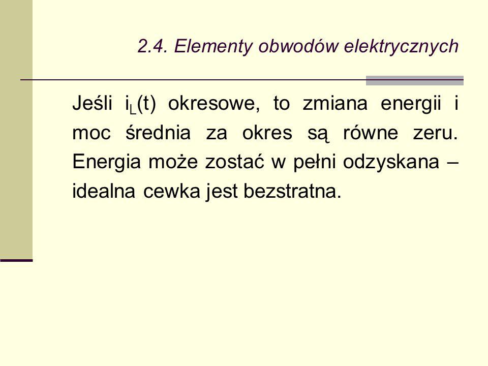 2.4. Elementy obwodów elektrycznych Jeśli i L (t) okresowe, to zmiana energii i moc średnia za okres są równe zeru. Energia może zostać w pełni odzysk