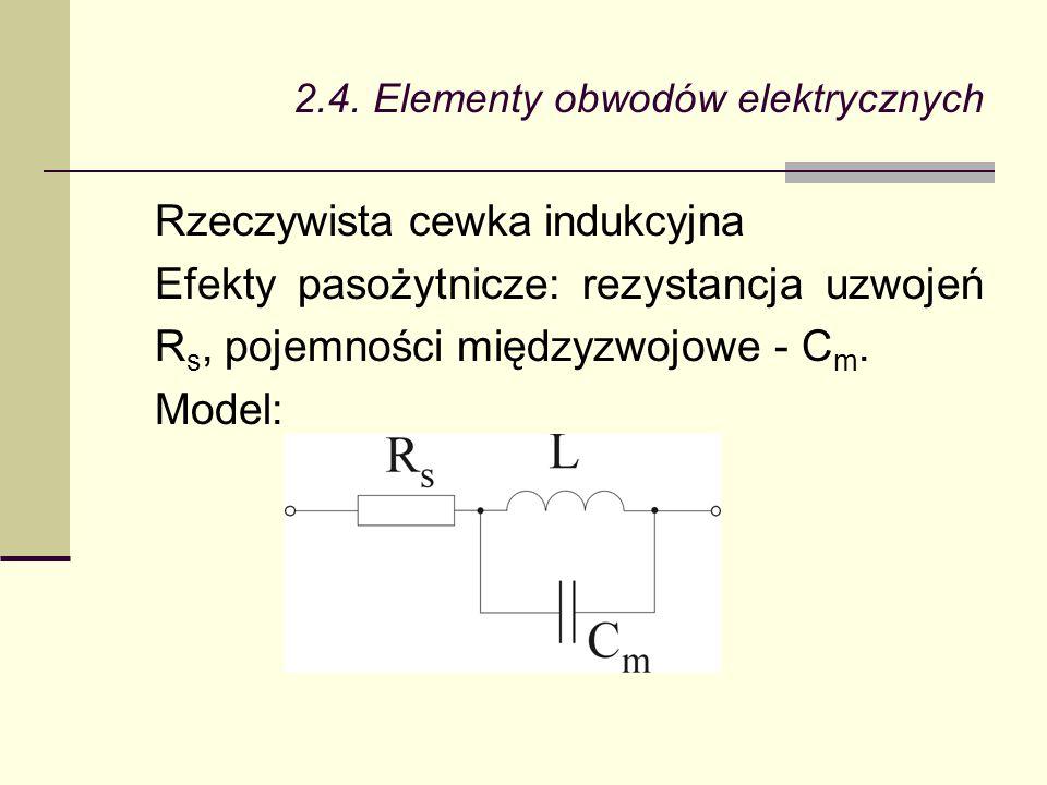 2.4. Elementy obwodów elektrycznych Rzeczywista cewka indukcyjna Efekty pasożytnicze: rezystancja uzwojeń R s, pojemności międzyzwojowe - C m. Model: