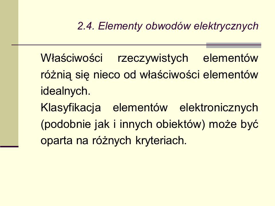 2.4. Elementy obwodów elektrycznych Właściwości rzeczywistych elementów różnią się nieco od właściwości elementów idealnych. Klasyfikacja elementów el