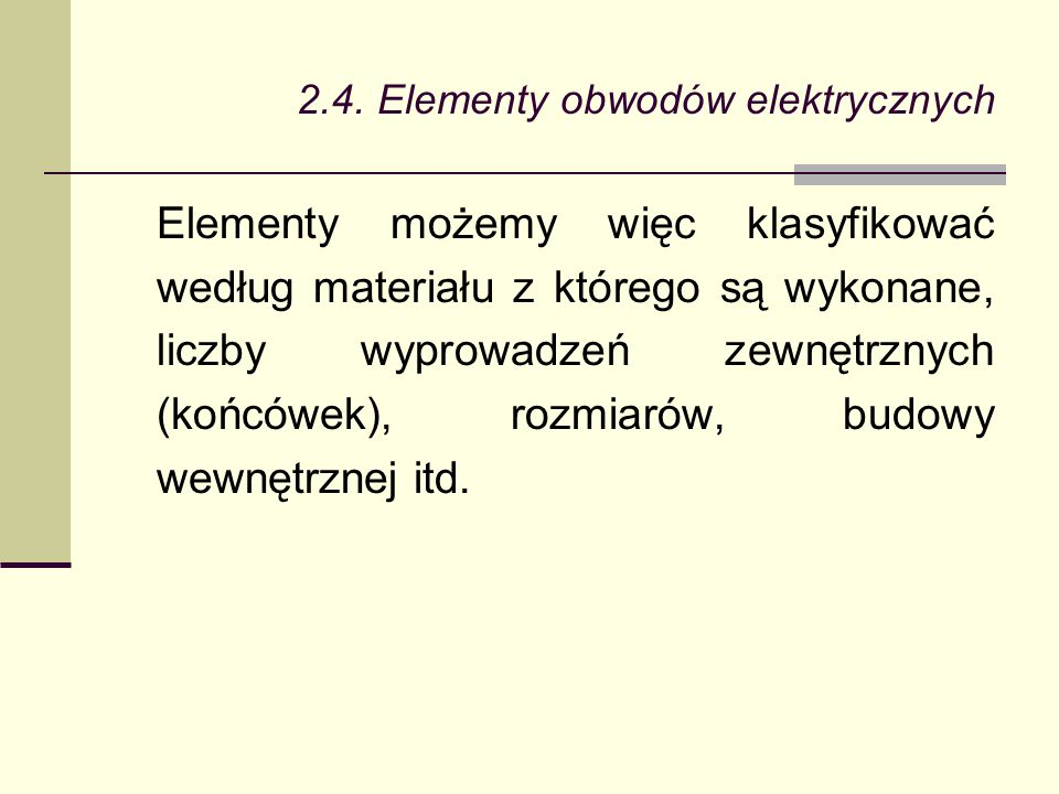 2.4. Elementy obwodów elektrycznych Elementy możemy więc klasyfikować według materiału z którego są wykonane, liczby wyprowadzeń zewnętrznych (końcówe