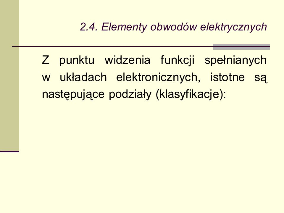 2.4. Elementy obwodów elektrycznych Z punktu widzenia funkcji spełnianych w układach elektronicznych, istotne są następujące podziały (klasyfikacje):