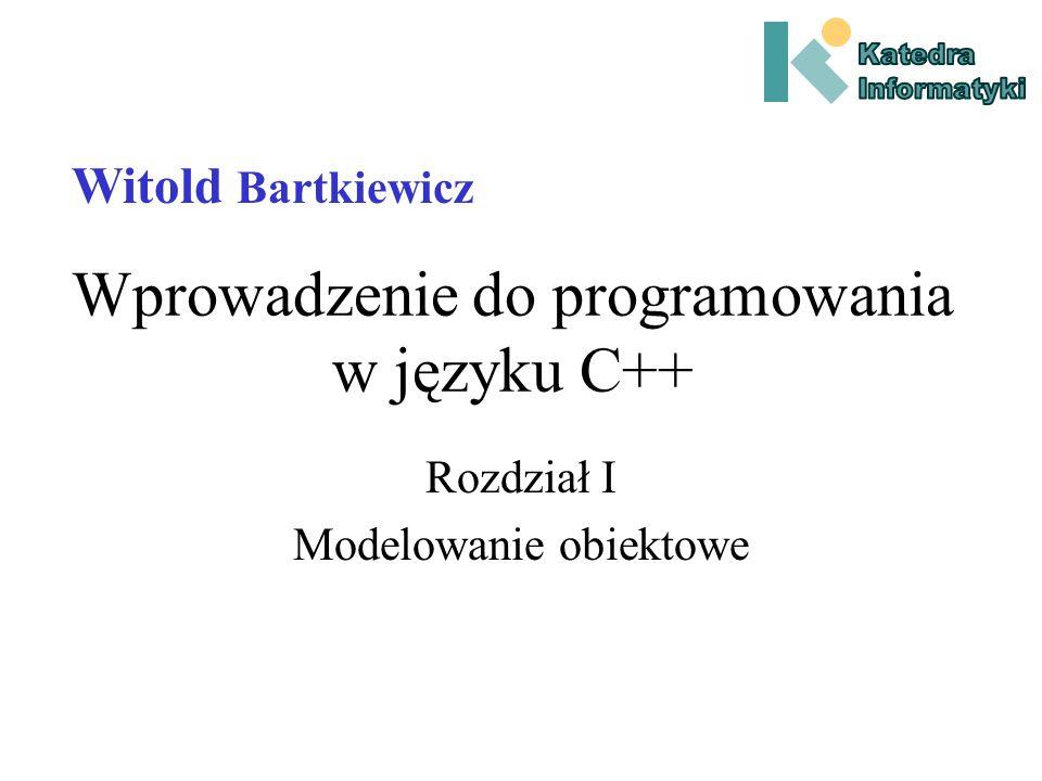Wprowadzenie do programowania w języku C++ Rozdział I Modelowanie obiektowe Witold Bartkiewicz