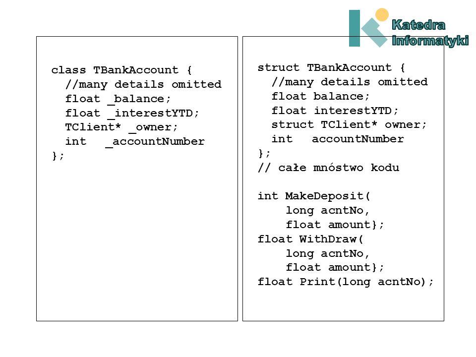 class TBankAccount { // szczegóły pominięte float _balance; float _interestYTD; TClient* _owner; int _accountNumber }; struct TBankAccount { //szczegóły pominięte float balance; float interestYTD; struct TClient*owner; int accountNumber };