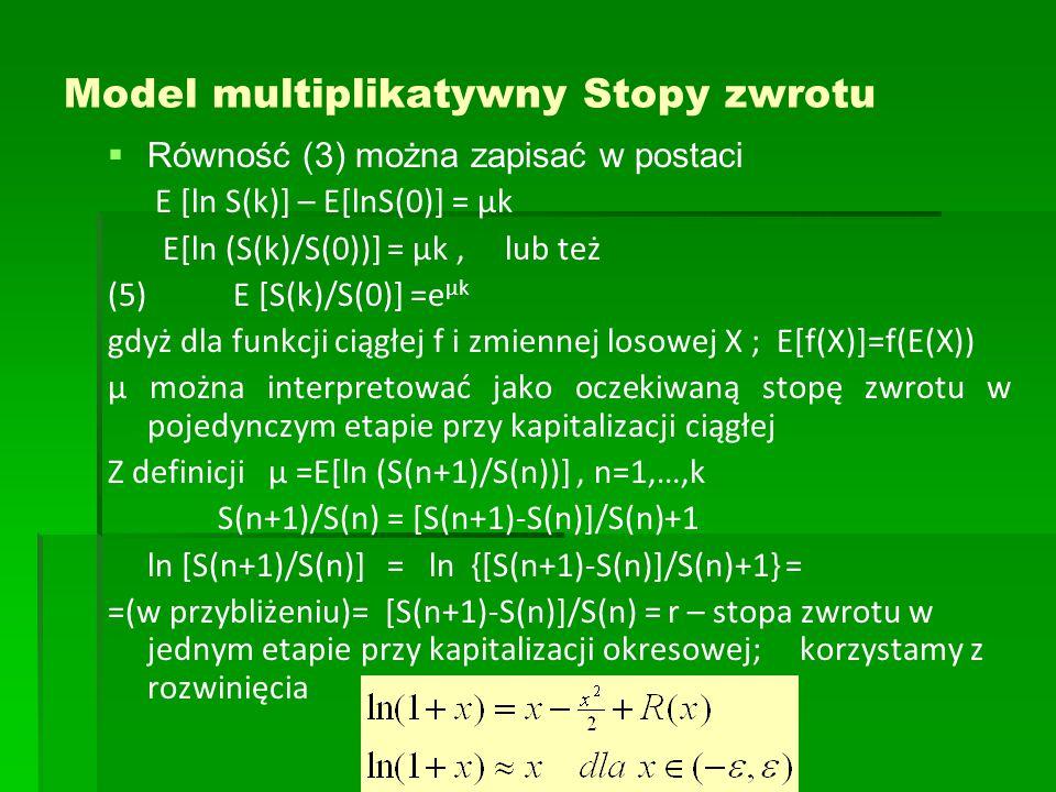 Model multiplikatywny Stopy zwrotu   Równość (3) można zapisać w postaci E [ln S(k)] – E[lnS(0)] = μk E[ln (S(k)/S(0))] = μk, lub też (5) E [S(k)/S(0)] =e μk gdyż dla funkcji ciągłej f i zmiennej losowej X ; E[f(X)]=f(E(X)) μ można interpretować jako oczekiwaną stopę zwrotu w pojedynczym etapie przy kapitalizacji ciągłej Z definicji μ =E[ln (S(n+1)/S(n))], n=1,…,k S(n+1)/S(n) = [S(n+1)-S(n)]/S(n)+1 ln [S(n+1)/S(n)] = ln {[S(n+1)-S(n)]/S(n)+1} = =(w przybliżeniu)= [S(n+1)-S(n)]/S(n) = r – stopa zwrotu w jednym etapie przy kapitalizacji okresowej; korzystamy z rozwinięcia