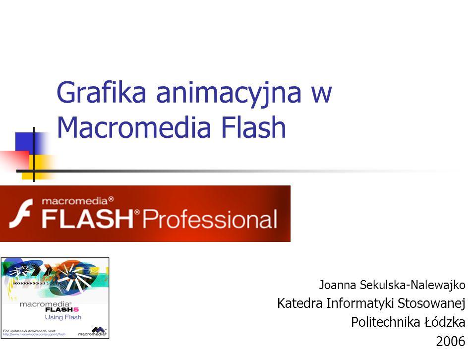 Grafika animacyjna w Macromedia Flash Joanna Sekulska-Nalewajko Katedra Informatyki Stosowanej Politechnika Łódzka 2006