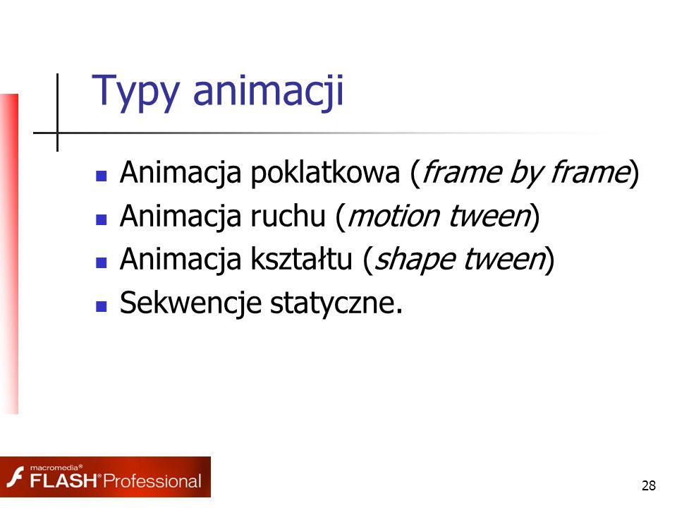 28 Typy animacji Animacja poklatkowa (frame by frame) Animacja ruchu (motion tween) Animacja kształtu (shape tween) Sekwencje statyczne.
