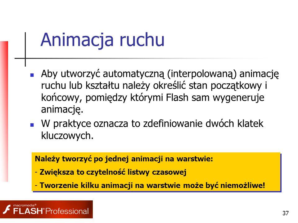 37 Animacja ruchu Aby utworzyć automatyczną (interpolowaną) animację ruchu lub kształtu należy określić stan początkowy i końcowy, pomiędzy którymi Flash sam wygeneruje animację.
