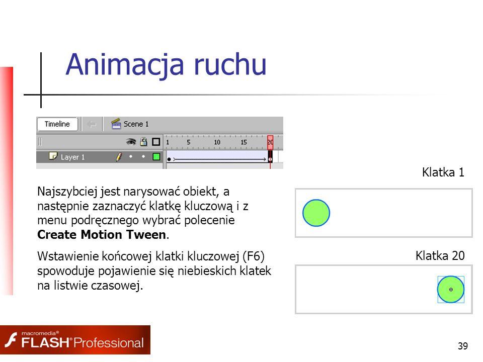 39 Animacja ruchu Najszybciej jest narysować obiekt, a następnie zaznaczyć klatkę kluczową i z menu podręcznego wybrać polecenie Create Motion Tween.