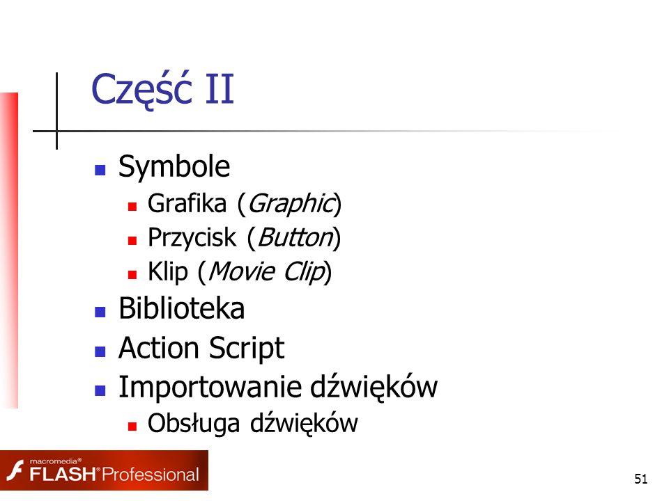 51 Część II Symbole Grafika (Graphic) Przycisk (Button) Klip (Movie Clip) Biblioteka Action Script Importowanie dźwięków Obsługa dźwięków