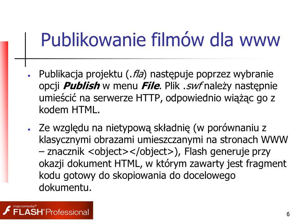 6 Publikowanie filmów dla www  Publikacja projektu (.fla) następuje poprzez wybranie opcji Publish w menu File. Plik.swf należy następnie umieścić na