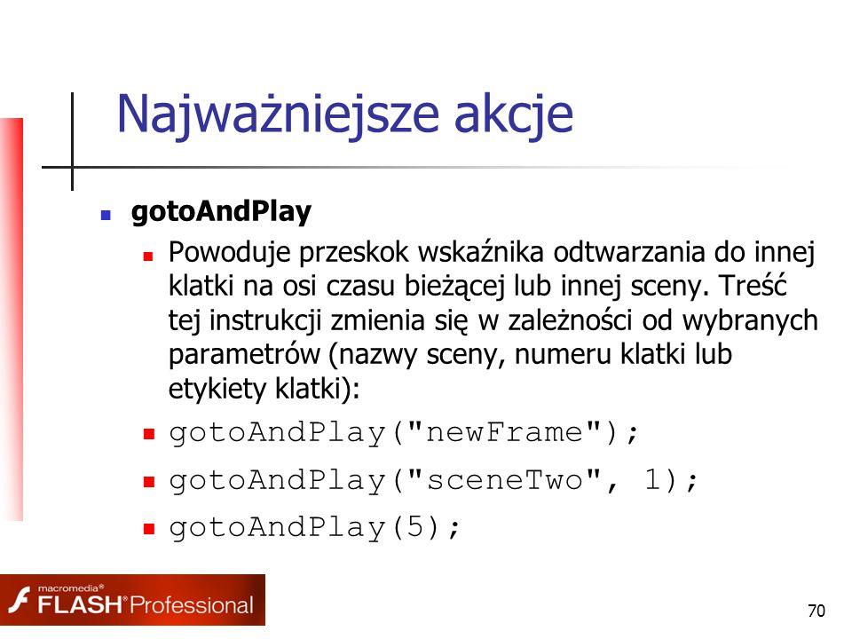 70 Najważniejsze akcje gotoAndPlay Powoduje przeskok wskaźnika odtwarzania do innej klatki na osi czasu bieżącej lub innej sceny. Treść tej instrukcji