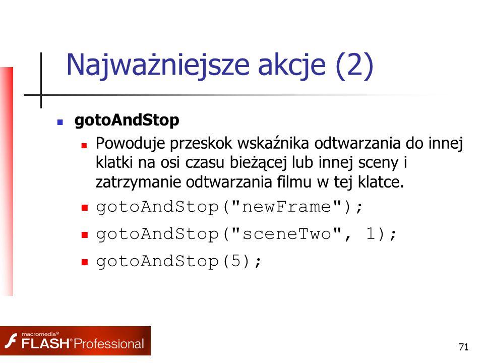 71 Najważniejsze akcje (2) gotoAndStop Powoduje przeskok wskaźnika odtwarzania do innej klatki na osi czasu bieżącej lub innej sceny i zatrzymanie odt