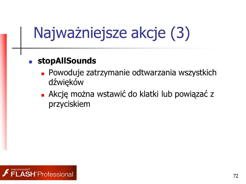 72 Najważniejsze akcje (3) stopAllSounds Powoduje zatrzymanie odtwarzania wszystkich dźwięków Akcję można wstawić do klatki lub powiązać z przyciskiem