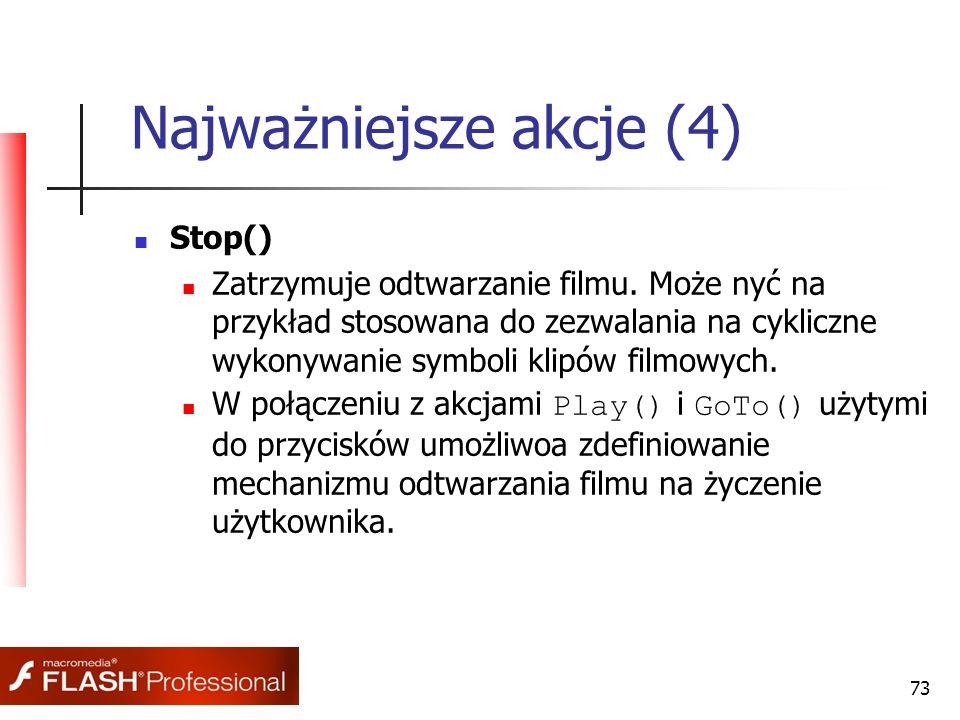 73 Najważniejsze akcje (4) Stop() Zatrzymuje odtwarzanie filmu. Może nyć na przykład stosowana do zezwalania na cykliczne wykonywanie symboli klipów f