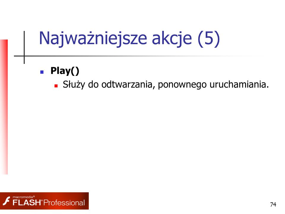 74 Najważniejsze akcje (5) Play() Służy do odtwarzania, ponownego uruchamiania.