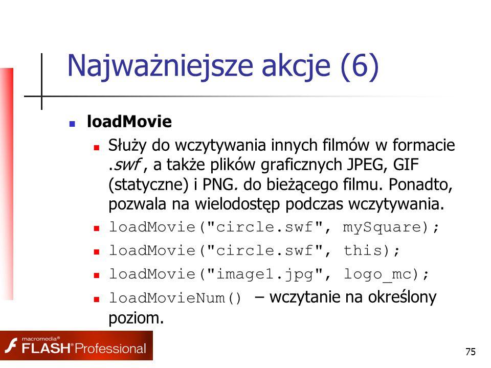 75 Najważniejsze akcje (6) loadMovie Służy do wczytywania innych filmów w formacie.swf, a także plików graficznych JPEG, GIF (statyczne) i PNG. do bie