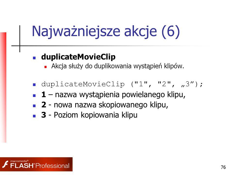 76 Najważniejsze akcje (6) duplicateMovieClip Akcja służy do duplikowania wystąpień klipów. duplicateMovieClip (