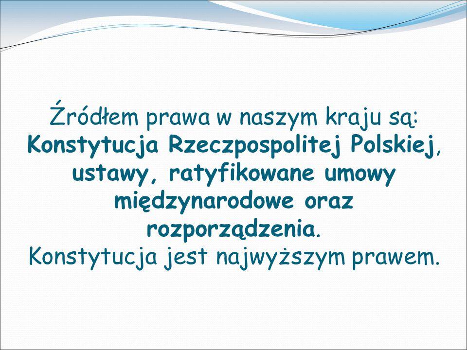 Źródłem prawa w naszym kraju są: Konstytucja Rzeczpospolitej Polskiej, ustawy, ratyfikowane umowy międzynarodowe oraz rozporządzenia. Konstytucja jest