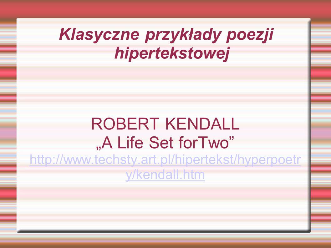 "Klasyczne przykłady poezji hipertekstowej ROBERT KENDALL ""A Life Set forTwo http://www.techsty.art.pl/hipertekst/hyperpoetr y/kendall.htm"
