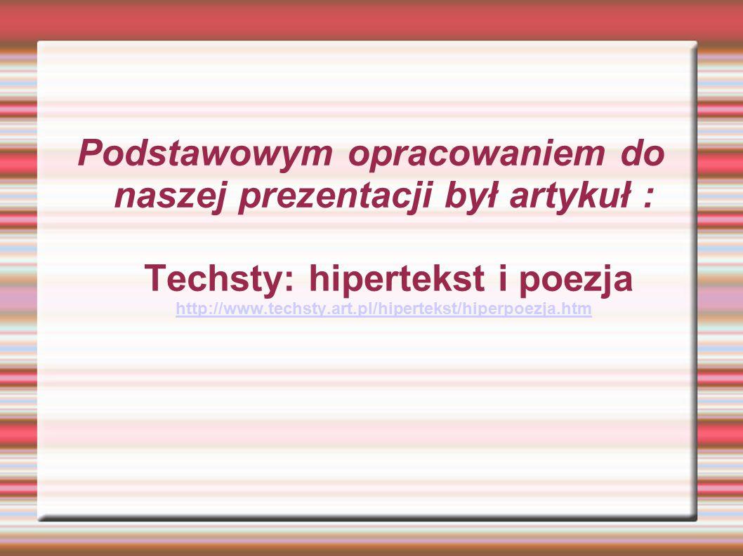 Podstawowym opracowaniem do naszej prezentacji był artykuł : Techsty: hipertekst i poezja http://www.techsty.art.pl/hipertekst/hiperpoezja.htm http://www.techsty.art.pl/hipertekst/hiperpoezja.htm