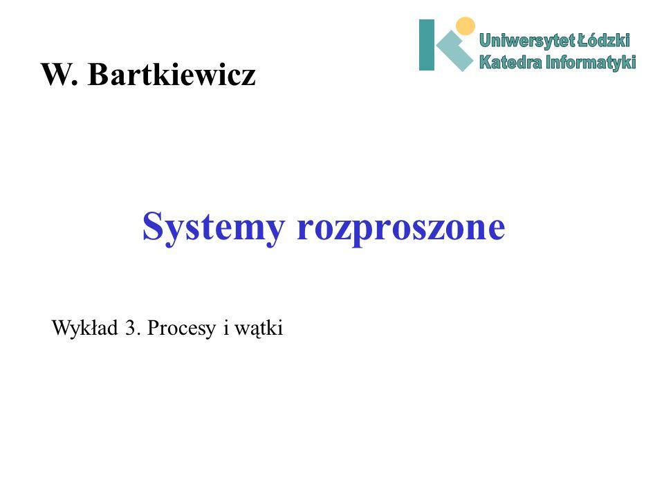Systemy rozproszone W. Bartkiewicz Wykład 3. Procesy i wątki