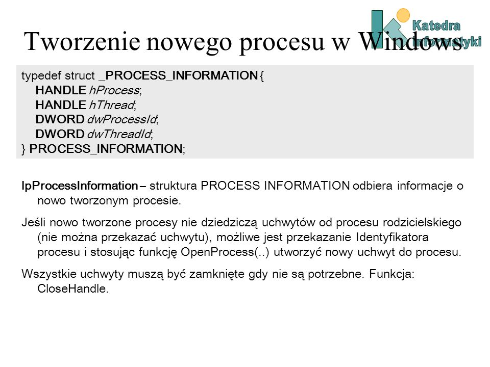 Tworzenie nowego procesu w Windows typedef struct _PROCESS_INFORMATION { HANDLE hProcess; HANDLE hThread; DWORD dwProcessId; DWORD dwThreadId; } PROCESS_INFORMATION; lpProcessInformation – struktura PROCESS INFORMATION odbiera informacje o nowo tworzonym procesie.