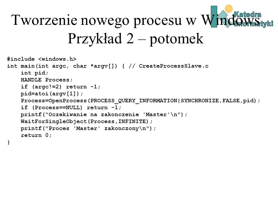 Tworzenie nowego procesu w Windows Przykład 2 – potomek #include int main(int argc, char *argv[]) { // CreateProcessSlave.c int pid; HANDLE Process; if (argc!=2) return -1; pid=atoi(argv[1]); Process=OpenProcess(PROCESS_QUERY_INFORMATION|SYNCHRONIZE,FALSE,pid); if (Process==NULL) return -1; printf( Oczekiwanie na zakonczenie Master \n ); WaitForSingleObject(Process,INFINITE); printf( Proces Master zakonczony\n ); return 0; }