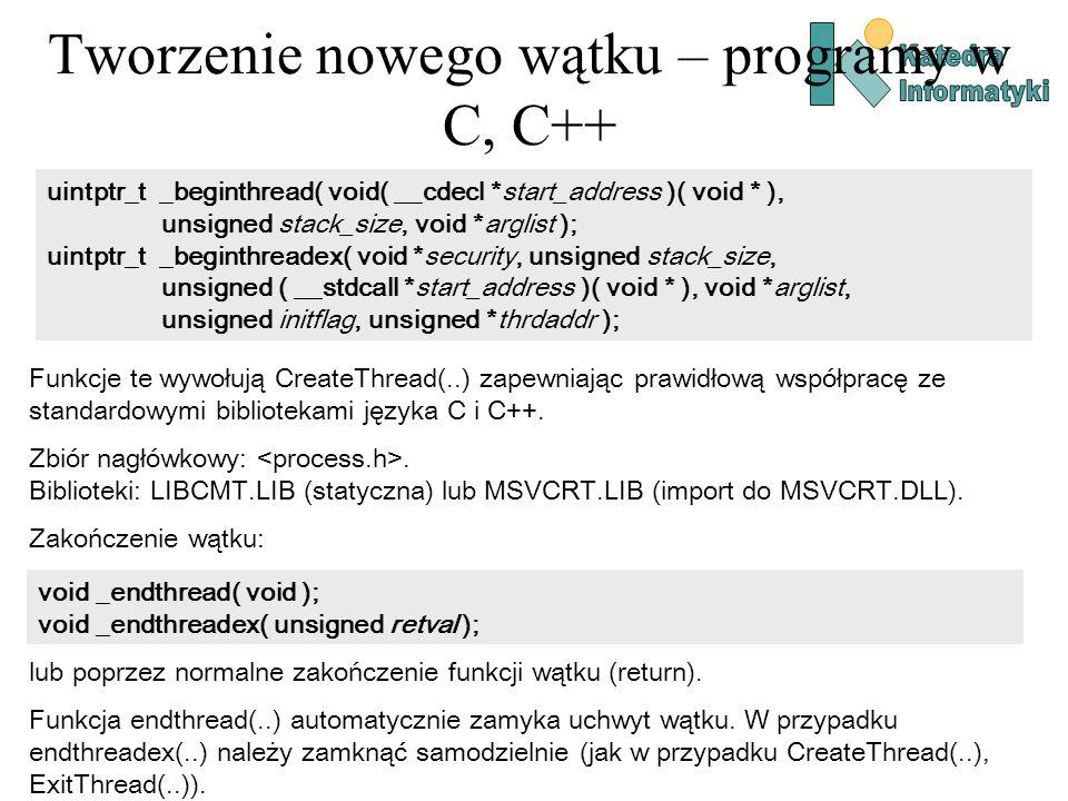 Tworzenie nowego wątku – programy w C, C++ uintptr_t _beginthread( void( __cdecl *start_address )( void * ), unsigned stack_size, void *arglist ); uintptr_t _beginthreadex( void *security, unsigned stack_size, unsigned ( __stdcall *start_address )( void * ), void *arglist, unsigned initflag, unsigned *thrdaddr ); Funkcje te wywołują CreateThread(..) zapewniając prawidłową współpracę ze standardowymi bibliotekami języka C i C++.