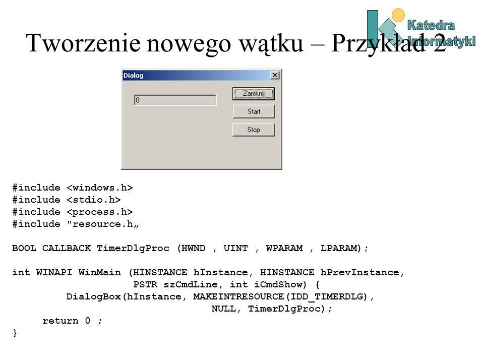 "Tworzenie nowego wątku – Przykład 2 #include #include resource.h"" BOOL CALLBACK TimerDlgProc (HWND, UINT, WPARAM, LPARAM); int WINAPI WinMain (HINSTANCE hInstance, HINSTANCE hPrevInstance, PSTR szCmdLine, int iCmdShow) { DialogBox(hInstance, MAKEINTRESOURCE(IDD_TIMERDLG), NULL, TimerDlgProc); return 0 ; }"