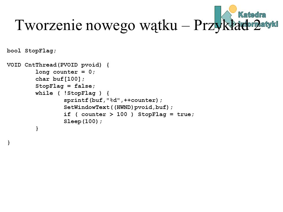 Tworzenie nowego wątku – Przykład 2 bool StopFlag; VOID CntThread(PVOID pvoid) { long counter = 0; char buf[100]; StopFlag = false; while ( !StopFlag ) { sprintf(buf, %d ,++counter); SetWindowText((HWND)pvoid,buf); if ( counter > 100 ) StopFlag = true; Sleep(100); }