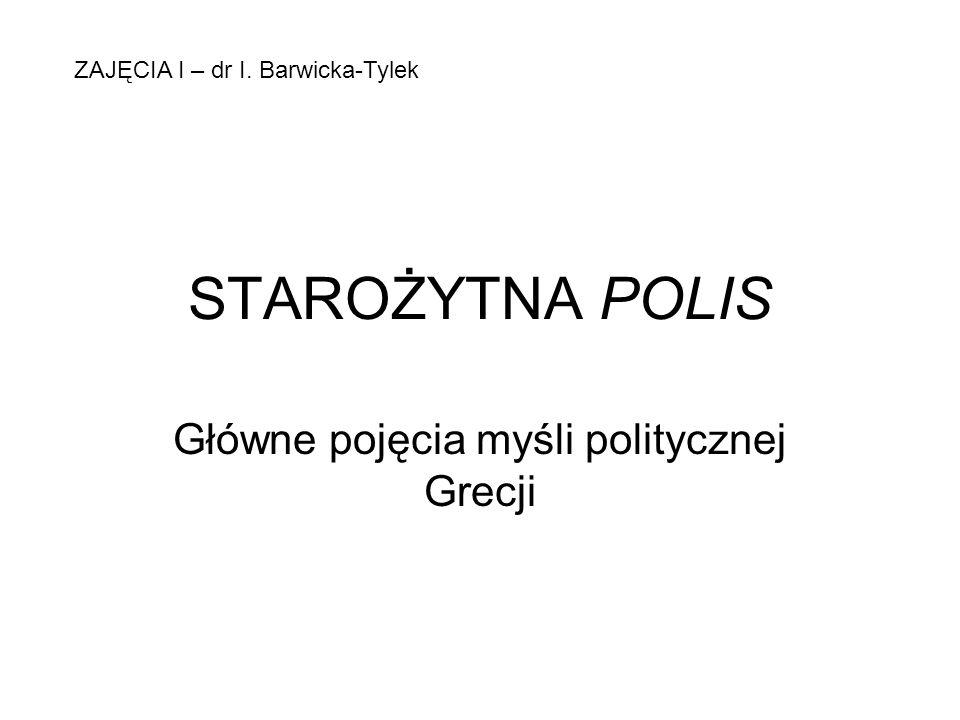 STAROŻYTNA POLIS Główne pojęcia myśli politycznej Grecji ZAJĘCIA I – dr I. Barwicka-Tylek