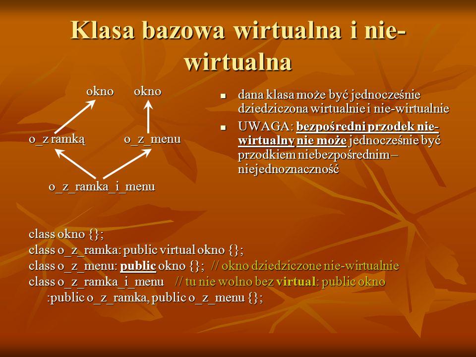 Klasa bazowa wirtualna i nie- wirtualna okno okno okno okno o_z ramkąo_z_menu o_z_ramka_i_menu o_z_ramka_i_menu class okno {}; class o_z_ramka: public virtual okno {}; class o_z_menu: public okno {}; // okno dziedziczone nie-wirtualnie class o_z_ramka_i_menu // tu nie wolno bez virtual: public okno :public o_z_ramka, public o_z_menu {}; :public o_z_ramka, public o_z_menu {}; dana klasa może być jednocześnie dziedziczona wirtualnie i nie-wirtualnie dana klasa może być jednocześnie dziedziczona wirtualnie i nie-wirtualnie UWAGA: bezpośredni przodek nie- wirtualny nie może jednocześnie być przodkiem niebezpośrednim – niejednoznaczność UWAGA: bezpośredni przodek nie- wirtualny nie może jednocześnie być przodkiem niebezpośrednim – niejednoznaczność