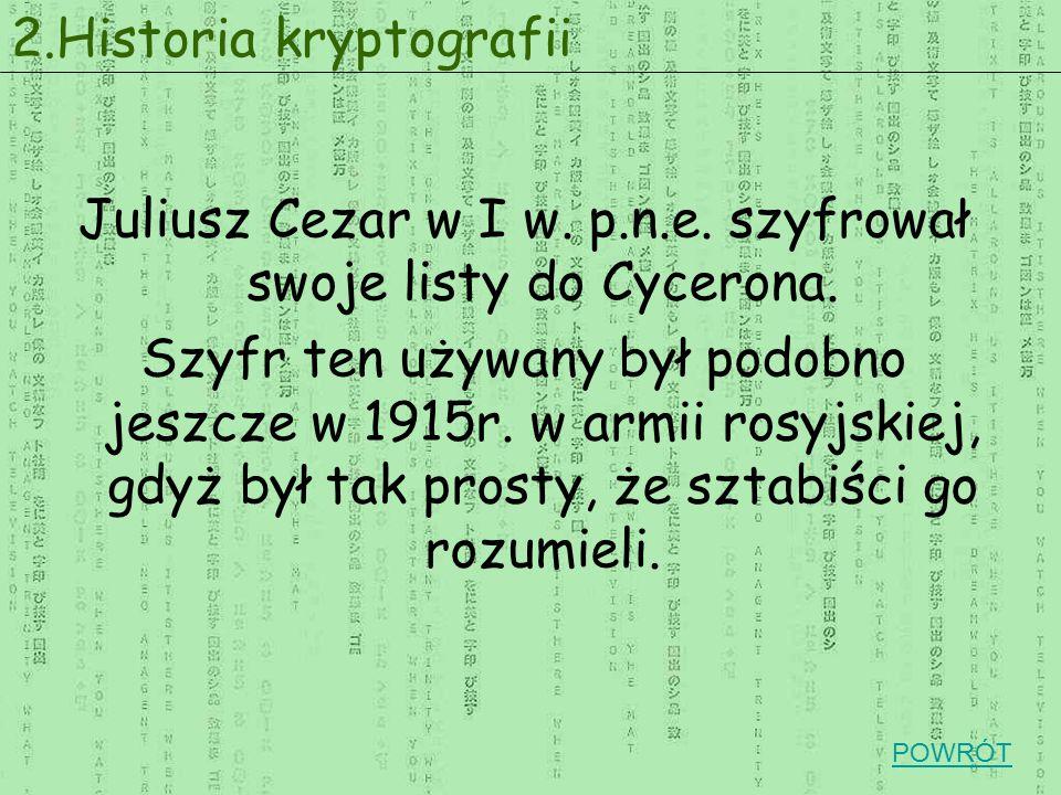 Juliusz Cezar w I w. p.n.e. szyfrował swoje listy do Cycerona. Szyfr ten używany był podobno jeszcze w 1915r. w armii rosyjskiej, gdyż był tak prosty,