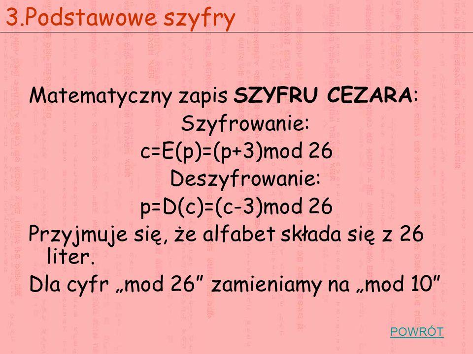 Matematyczny zapis SZYFRU CEZARA: Szyfrowanie: c=E(p)=(p+3)mod 26 Deszyfrowanie: p=D(c)=(c-3)mod 26 Przyjmuje się, że alfabet składa się z 26 liter. D