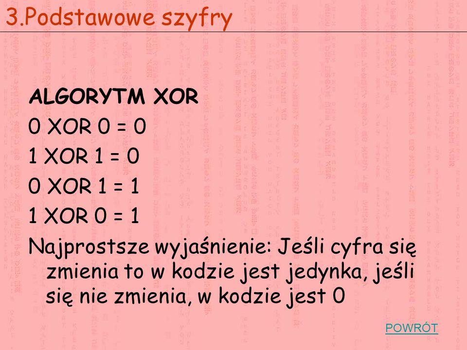 ALGORYTM XOR 0 XOR 0 = 0 1 XOR 1 = 0 0 XOR 1 = 1 1 XOR 0 = 1 Najprostsze wyjaśnienie: Jeśli cyfra się zmienia to w kodzie jest jedynka, jeśli się nie zmienia, w kodzie jest 0 3.Podstawowe szyfry POWRÓT