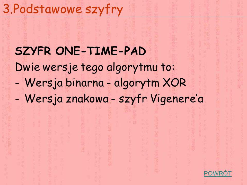 SZYFR ONE-TIME-PAD Dwie wersje tego algorytmu to: -Wersja binarna - algorytm XOR -Wersja znakowa - szyfr Vigenere'a 3.Podstawowe szyfry POWRÓT