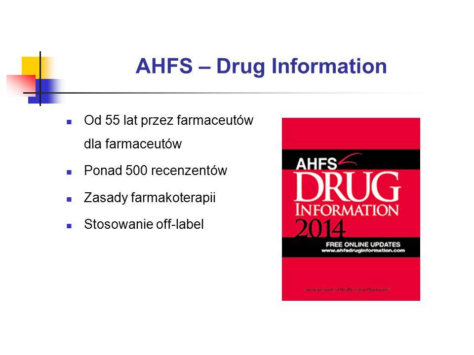 AHFS – Drug Information Od 55 lat przez farmaceutów dla farmaceutów Ponad 500 recenzentów Zasady farmakoterapii Stosowanie off-label