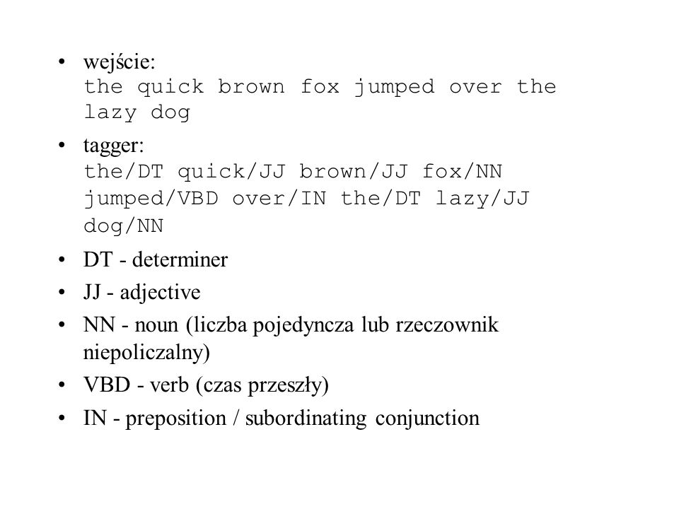 wejście: the quick brown fox jumped over the lazy dog tagger: the/DT quick/JJ brown/JJ fox/NN jumped/VBD over/IN the/DT lazy/JJ dog/NN DT - determiner JJ - adjective NN - noun (liczba pojedyncza lub rzeczownik niepoliczalny) VBD - verb (czas przeszły) IN - preposition / subordinating conjunction