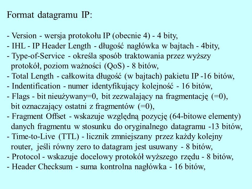 - Version - wersja protokołu IP (obecnie 4) - 4 bity, - IHL - IP Header Length - długość nagłówka w bajtach - 4bity, - Type-of-Service - określa sposób traktowania przez wyższy protokół, poziom ważności (QoS) - 8 bitów, - Total Length - całkowita długość (w bajtach) pakietu IP -16 bitów, - Indentification - numer identyfikujący kolejność - 16 bitów, - Flags - bit nieużywany=0, bit zezwalający na fragmentację (=0), bit oznaczający ostatni z fragmentów (=0), - Fragment Offset - wskazuje względną pozycję (64-bitowe elementy) danych fragmentu w stosunku do oryginalnego datagramu -13 bitów, - Time-to-Live (TTL) - licznik zmniejszany przez każdy kolejny router, jeśli równy zero to datagram jest usuwany - 8 bitów, - Protocol - wskazuje docelowy protokół wyższego rzędu - 8 bitów, - Header Checksum - suma kontrolna nagłówka - 16 bitów,