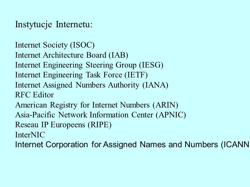 Instytucje Internetu: Internet Society (ISOC) Internet Architecture Board (IAB) Internet Engineering Steering Group (IESG) Internet Engineering Task Force (IETF) Internet Assigned Numbers Authority (IANA) RFC Editor American Registry for Internet Numbers (ARIN) Asia-Pacific Network Information Center (APNIC) Reseau IP Europeens (RIPE) InterNIC Internet Corporation for Assigned Names and Numbers (ICANN)